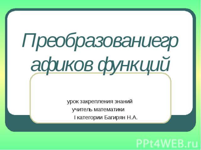 Преобразованиеграфиков функций урок закрепления знаний учитель математики I категории Багирян Н.А.