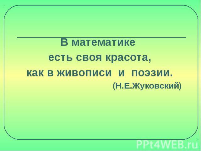 В математике есть своя красота,как в живописи и поэзии. (Н.Е.Жуковский)
