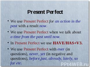 Present PerfectWe use Present Perfect for an action in the past with a result no