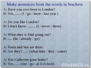 Make sentences from the words in bracketsA: Have you ever been to London?B: Yes,
