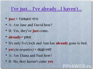 I've just... I've already...I haven't...just = только чтоA: Are Jane and David h