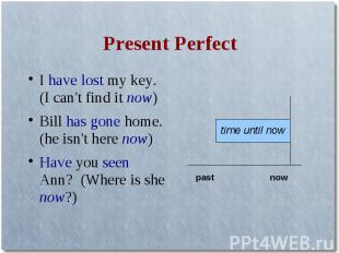 Present PerfectI have lost my key. (I can't find it now)Bill has gone home. (he