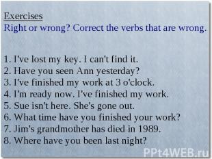 ExercisesRight or wrong? Correct the verbs that are wrong.1. I've lost my key. I