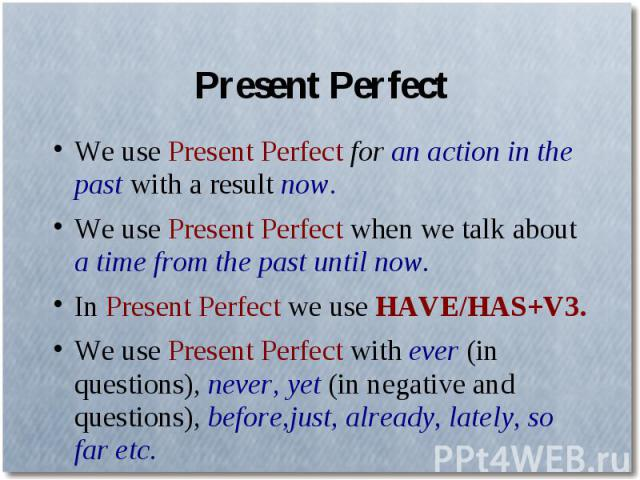 Present PerfectWe use Present Perfect for an action in the past with a result now.We use Present Perfect when we talk about a time from the past until now.In Present Perfect we use HAVE/HAS+V3.We use Present Perfect with ever (in questions), never, …