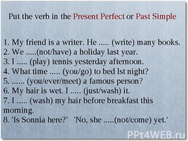 Put the verb in the Present Perfect or Past Simple1. My friend is a writer. He ..... (write) many books.2. We .....(not/have) a holiday last year.3. I ..... (play) tennis yesterday afternoon.4. What time ..... (you/go) to bed lst night?5. ...... (yo…