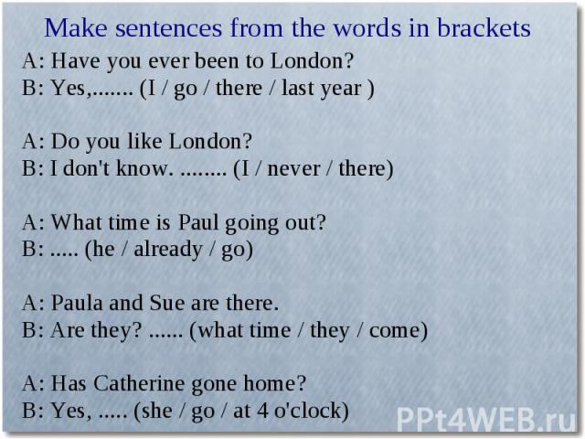 Make sentences from the words in bracketsA: Have you ever been to London?B: Yes,....... (I / go / there / last year )A: Do you like London?B: I don't know. ........ (I / never / there)A: What time is Paul going out?B: ..... (he / already / go)A: Pau…