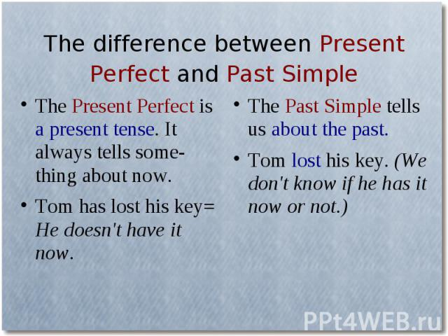 The difference between Present Perfect and Past SimpleThe Present Perfect is a present tense. It always tells some-thing about now.Tom has lost his key= He doesn't have it now. The Past Simple tells us about the past.Tom lost his key. (We don't know…