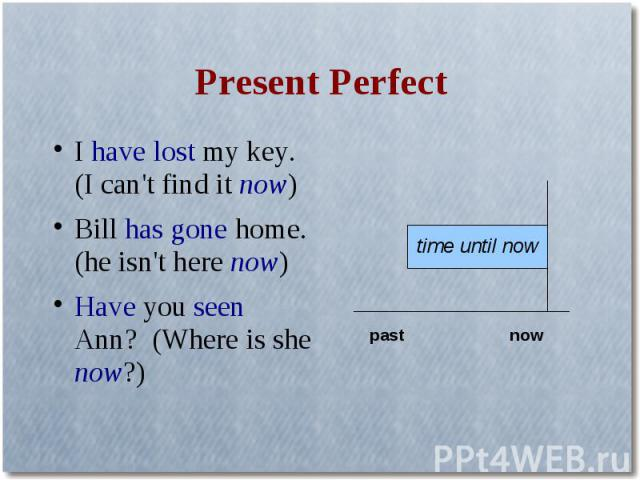 Present PerfectI have lost my key. (I can't find it now)Bill has gone home. (he isn't here now)Have you seen Ann? (Where is she now?)