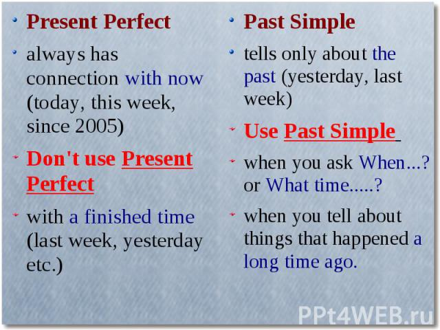 Present Perfectalways has connection with now (today, this week, since 2005)Don't use Present Perfectwith a finished time (last week, yesterday etc.)Past Simpletells only about the past (yesterday, last week)Use Past Simple when you ask When...? or …