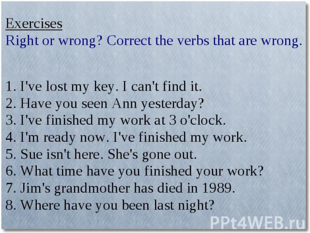 ExercisesRight or wrong? Correct the verbs that are wrong.1. I've lost my key. I can't find it.2. Have you seen Ann yesterday?3. I've finished my work at 3 o'clock.4. I'm ready now. I've finished my work.5. Sue isn't here. She's gone out.6. What tim…