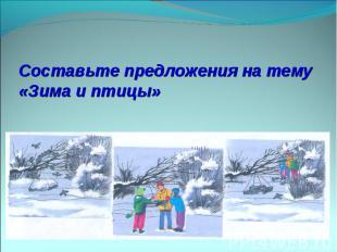 Составьте предложения на тему «Зима и птицы»