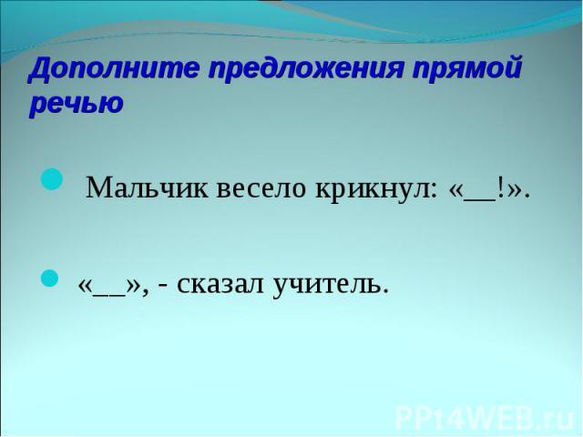 Дополните предложения прямой речью Мальчик весело крикнул: «__!». «__», - сказал учитель.
