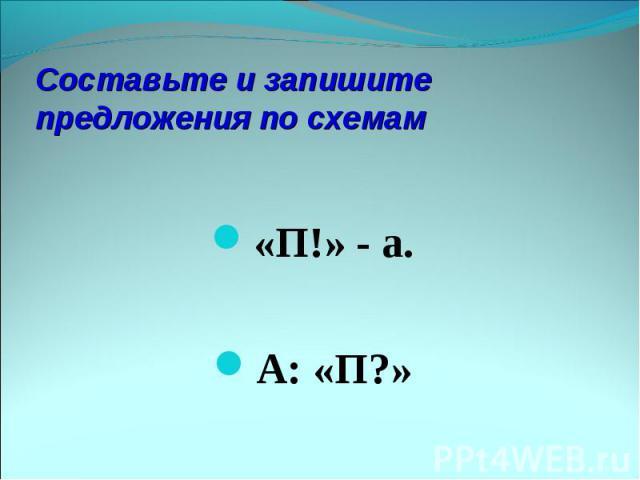 Составьте и запишите предложения по схемам«П!» - а. А: «П?»