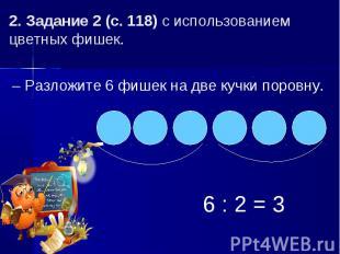 2. Задание 2 (с. 118) с использованием цветных фишек.– Разложите 6 фишек на две
