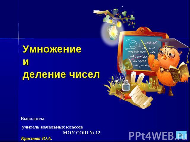 Умножениеи деление чиселВыполнила: учитель начальных классов МОУ СОШ № 12 Краснова Ю.А.