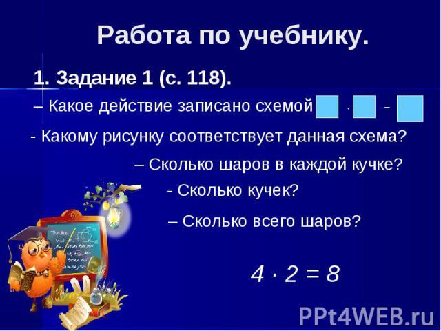 Работа по учебнику.1. Задание 1 (с. 118).– Какое действие записано схемой - Какому рисунку соответствует данная схема? – Сколько шаров в каждой кучке?- Сколько кучек? – Сколько всего шаров?