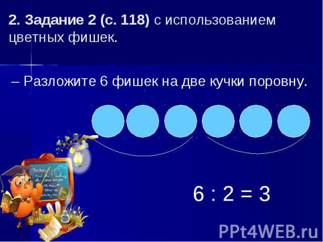 2. Задание 2 (с. 118) с использованием цветных фишек.– Разложите 6 фишек на две кучки поровну.