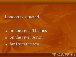 London is situated...on the river Thames on the river Avon far from the sea