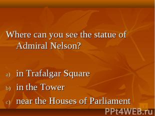 Where can you see the statue of Admiral Nelson? in Trafalgar Square in the Tower