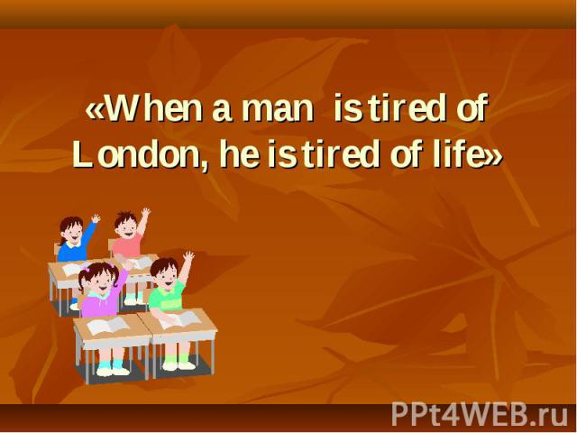«When a man is tired of London, he is tired of life»