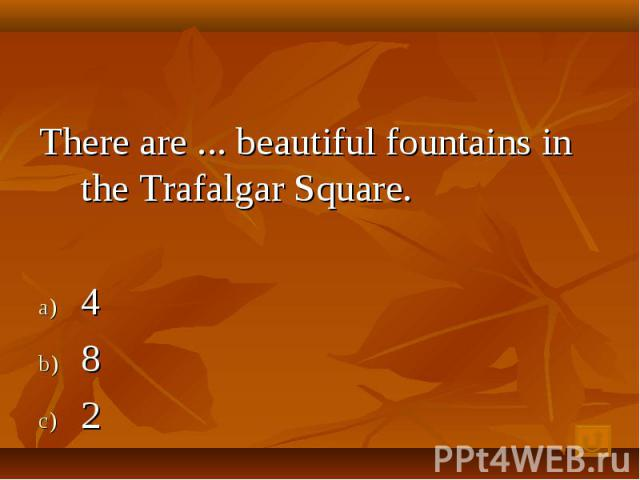 There are ... beautiful fountains in the Trafalgar Square. 4 8 2