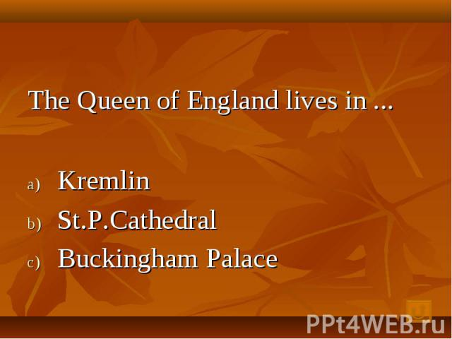 The Queen of England lives in ... Kremlin St.P.Cathedral Buckingham Palace lace