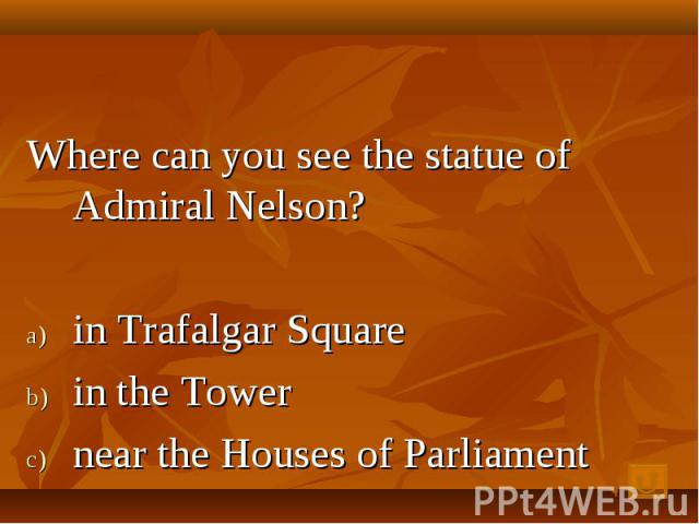 Where can you see the statue of Admiral Nelson? in Trafalgar Square in the Tower near the Houses of Parliament
