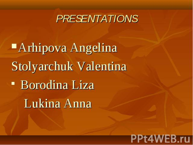 PRESENTATIONSArhipova Angelina Stolyarchuk Valentina Borodina Liza Lukina Anna