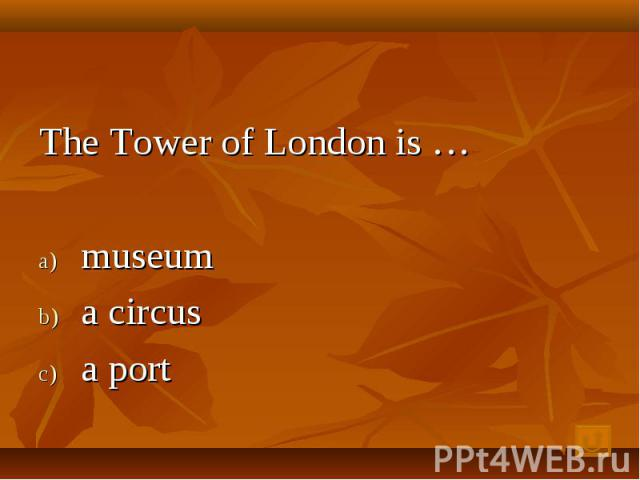 The Tower of London is … museum a circus a port