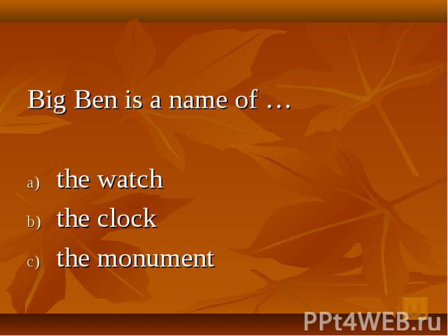 Big Ben is a name of … the watch the clock the monument