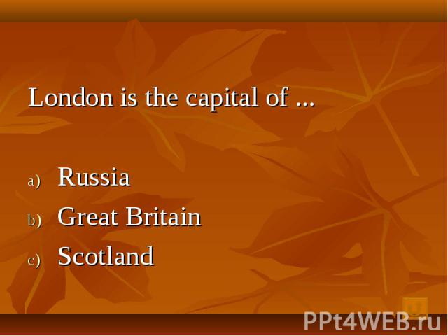 London is the capital of ... Russia Great Britain Scotland