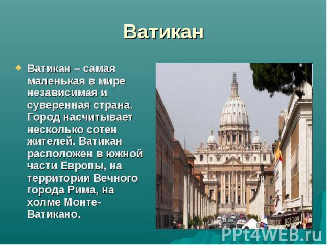 ВатиканВатикан – самая маленькая в мире независимая и суверенная страна. Город насчитывает несколько сотен жителей. Ватикан расположен в южной части Европы, на территории Вечного города Рима, на холме Монте-Ватикано.