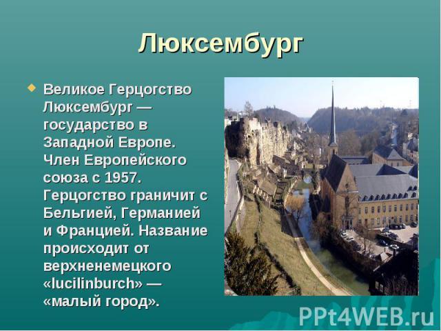 ЛюксембургВеликое Герцогство Люксембург — государство в Западной Европе. Член Европейского союза с 1957. Герцогство граничит с Бельгией, Германией и Францией. Название происходит от верхненемецкого «lucilinburch» — «малый город».
