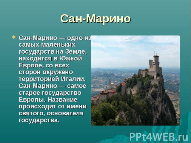Сан-МариноСан-Марино — одно из самых маленьких государств на Земле, находится в Южной Европе, со всех сторон окружено территорией Италии. Сан-Марино — самое старое государство Европы. Название происходит от имени святого, основателя государства.