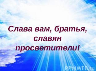 Слава вам, братья, славян просветители!
