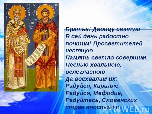 Братья! Двоицу святую В сей день радостно почтим! Просветителей честнуюПамять светло совершим.Песнью хвальною, велегласноюДа восхвалим их:Радуйся, Кирилле,Радуйся, Мефодие,Радуйтесь, Словенских стран апостолы!
