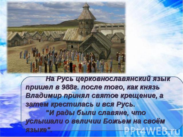 На Русь церковнославянский язык пришел в 988г. после того, как князь Владимир принял святое крещение, а затем крестилась и вся Русь.