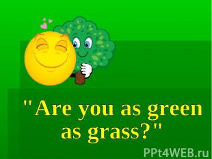 """Are you as green as grass?"""