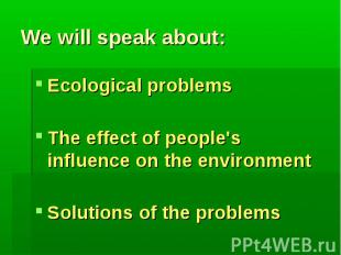 We will speak about:Ecological problemsThe effect of people's influence on the e