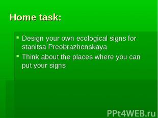 Home task:Design your own ecological signs for stanitsa PreobrazhenskayaThink ab
