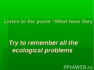 "Listen to the poem ""What have they done to the world?""Try to remember all the ec"