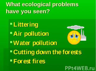What ecological problems have you seen?LitteringAir pollutionWater pollutionCutt