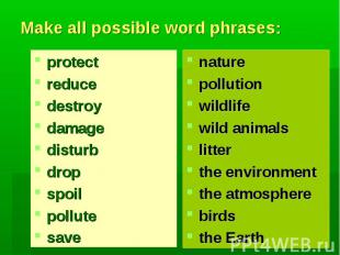 Make all possible word phrases:protectreducedestroydamagedisturbdropspoilpollute