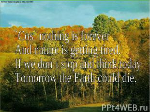 ``Cos` nothing is foreverAnd nature is getting tired.If we don`t stop and think