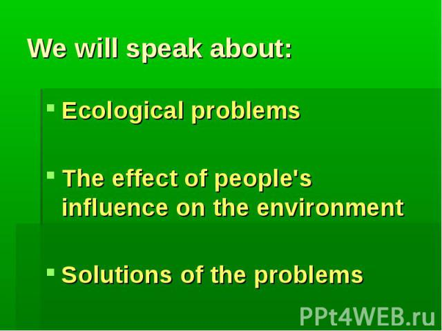 We will speak about:Ecological problemsThe effect of people's influence on the environmentSolutions of the problems