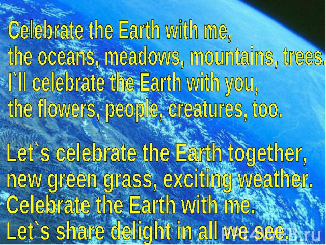 Celebrate the Earth with me,the oceans, meadows, mountains, trees.I`ll celebrate the Earth with you,the flowers, people, creatures, too.Let`s celebrate the Earth together,new green grass, exciting weather.Celebrate the Earth with me.Let`s share deli…