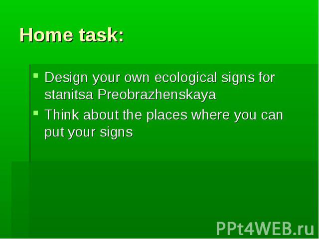 Home task:Design your own ecological signs for stanitsa PreobrazhenskayaThink about the places where you can put your signs