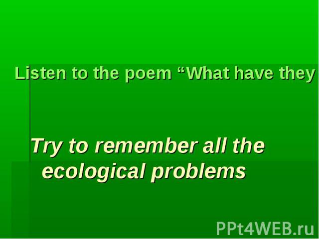 "Listen to the poem ""What have they done to the world?""Try to remember all the ecological problems"
