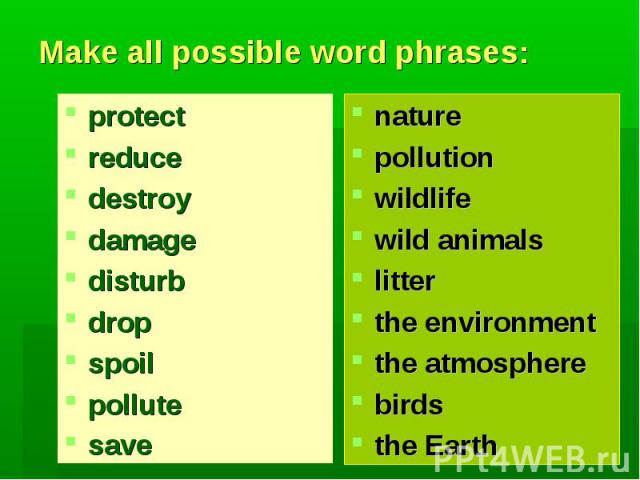 Make all possible word phrases:protectreducedestroydamagedisturbdropspoilpollutesave naturepollutionwildlifewild animalslitterthe environmentthe atmospherebirds the Earth