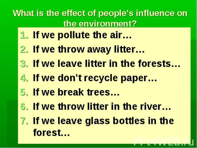 What is the effect of people's influence on the environment?If we pollute the air…If we throw away litter…If we leave litter in the forests…If we don't recycle paper…If we break trees…If we throw litter in the river…If we leave glass bottles in the …